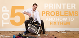 Top 5 Most Common Printer Problems & How You Can Fix Them Yourself