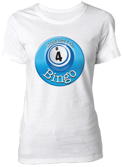 T-Shirt What Did I Do B4 Bingo