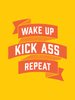 Wake up, Kick Ass, Repeat. in Yellow. » Love motivational prints!