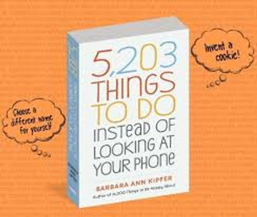 5,203 Things To Do Instead of Looking at Your Phone, by Barbara Ann Kipfer