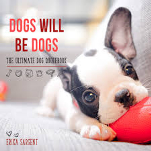 Dogs Will Be Dogs, The Ultimate Dog Quotebook, by Erika SArgent