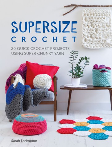 Supersize Crochet by Sarah Shrimpton - 20 quick crochet projects using super chunky yarn