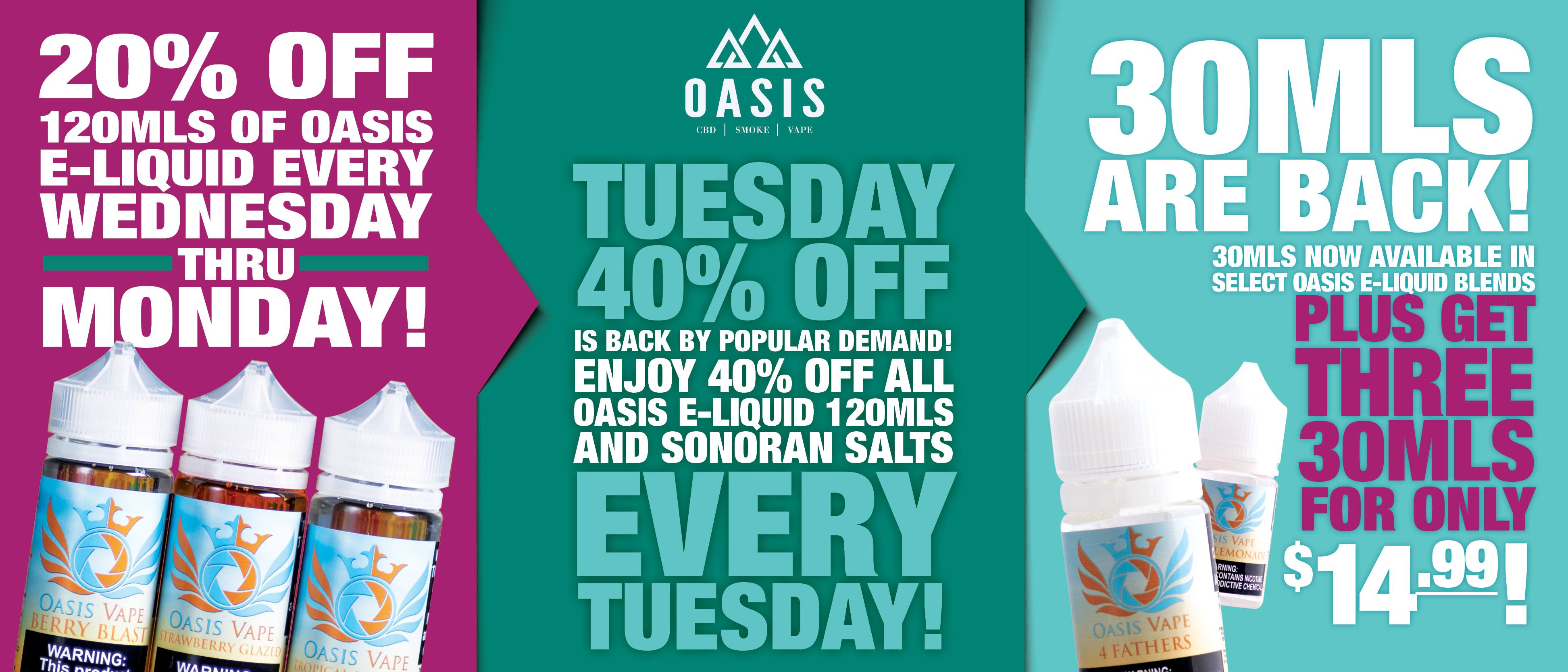 20% off 120mls of Oasis e-liquid every Wednesday through Monday. Tuesday 40% off is back! Enjoy 40% off all Oasis 120mls and Sonoran Salts every Tuesday.