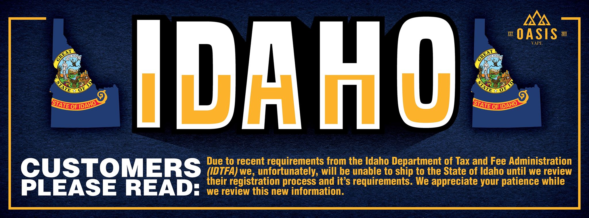 IDAHO CUSTOMERS: Due to recent requirements from the Idaho Department of Tax and Fee Administration (IDTFA) we, unfortunately, will be unable to ship to the State of Idaho until we review their registration process and it's requirements. We appreciate you