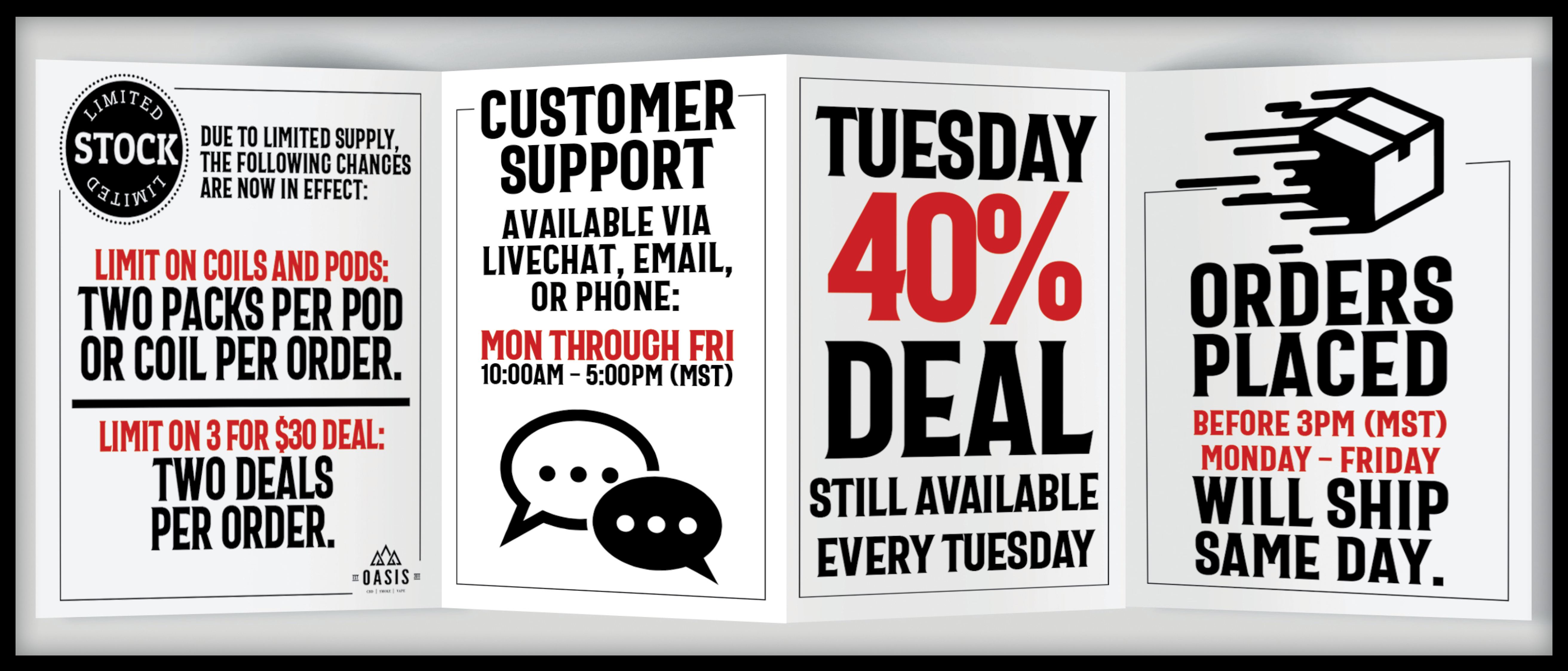 Limit on coils and pods two per order per coil. Limit on 3 for $30 deal two deals per order. Customer support available Monday through Friday 10am through 5pm. Tuesday 40% Deal still available. Order placed before 3pm ship same day.