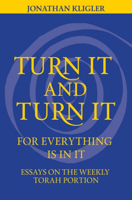 Turn It and Turn It for Everything Is in It: Essays of the Weekly Torah Portion