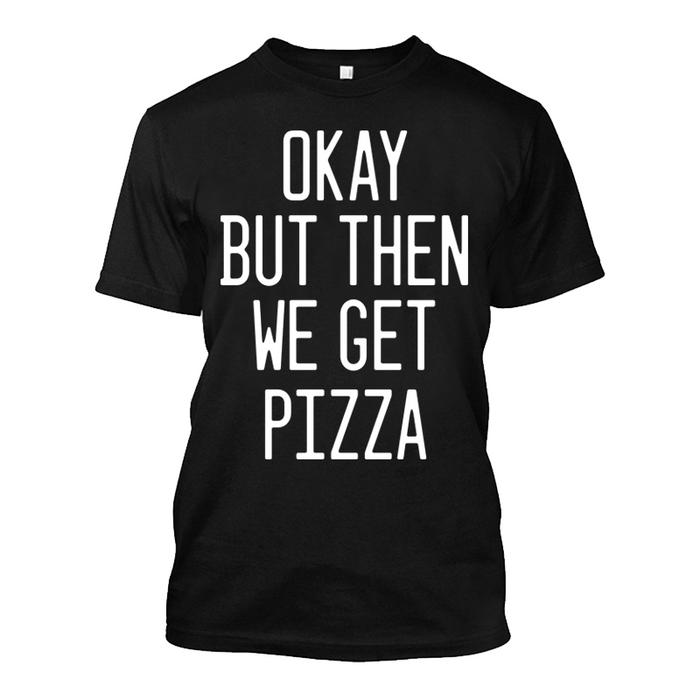 Men'S Okay But Then We Get Pizza - Tshirt
