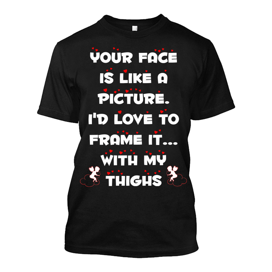 Men's Your Face Is Like A Picture. I'D Love To Frame It With My Thighs - Tshirt