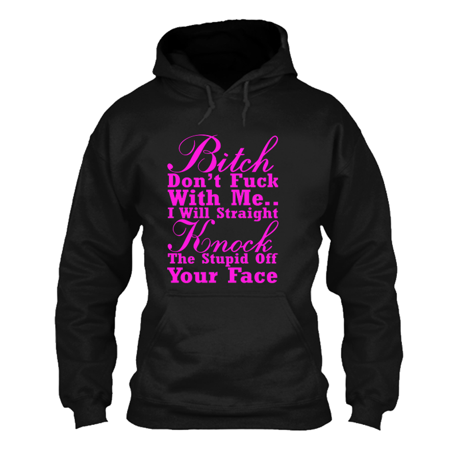 Women'S Bitch Don't Fuck With Me I Will Straight Knock The Stupid Off Your Face - Hoodie