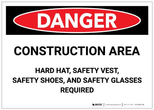 Danger: Construction Area - Hard Hat, Safety vest, Safety Shoes, Safety Glasses Required - Label