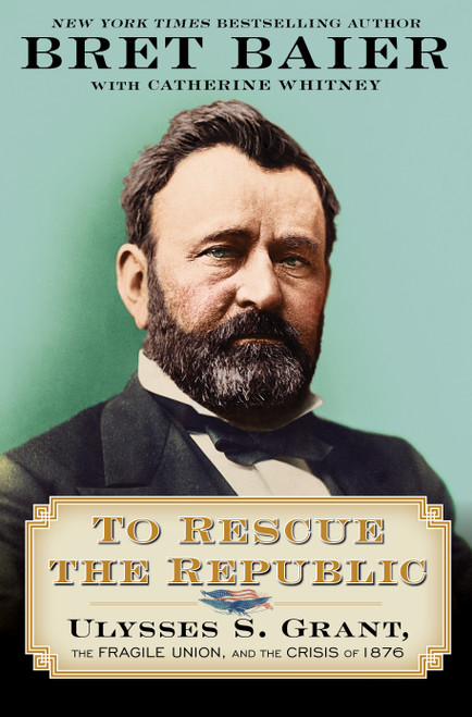 To Rescue the Republic: Ulysses S. Grant, the Fragile Union, and the Crisis of 1876