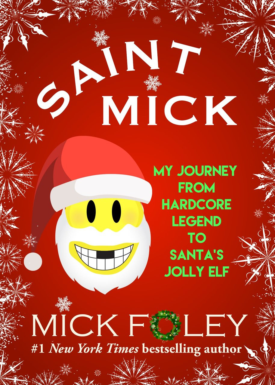 Saint Mick: My Journey From Hardcore Legend to Santa's Jolly Elf by Mick Foley