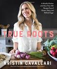 True Roots : A Mindful Kitchen by Kristin Cavallari