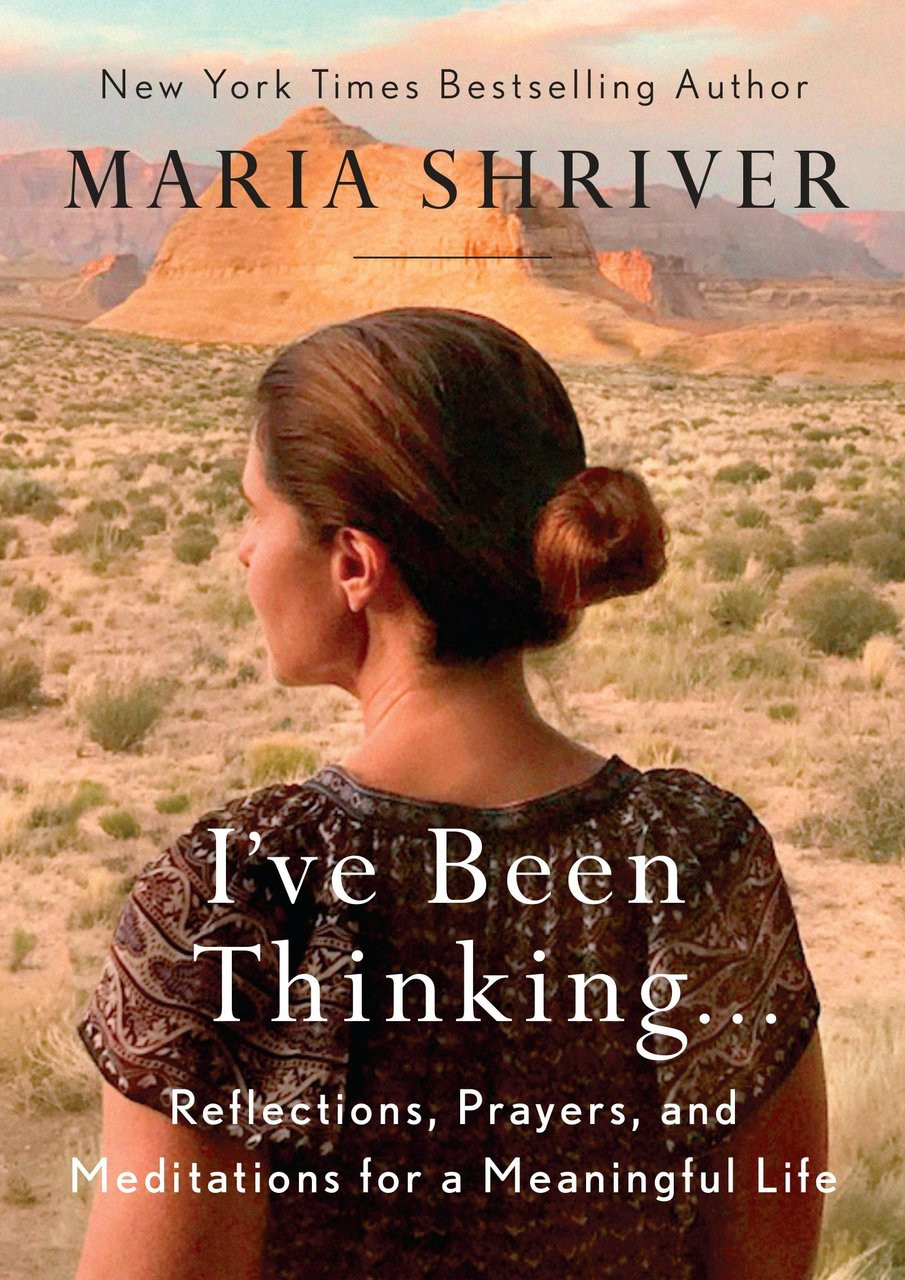 I've Been Thinking...Reflections, Prayers, and Meditations for a Meaningful LIfe by Maria Shriver