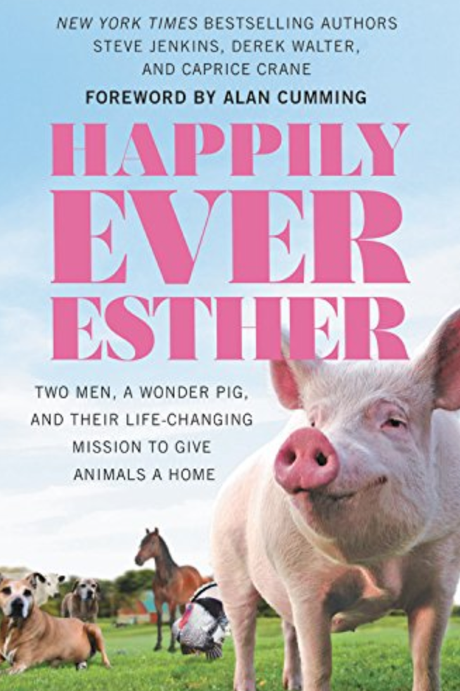 Happily Ever Esther: Two Men, a Wonder Pig, and Their Life-Changing Mission to Give Animals a Home by Steve Jenkins and Derek Walter