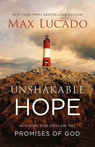 Unshakable Hope: Building Our Lives on the Promises of God by Max Lucado