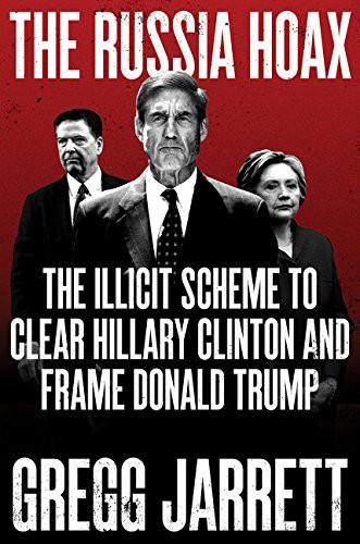 The Russia Hoax: The Illicit Scheme to Clear Hillary Clinton and Frame Donald Trump by Gregg Jarrett