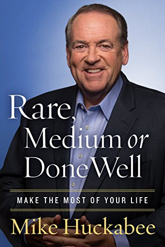 Rare, Medium or Done Well: Make the Most of Your Life by Mike Huckabee