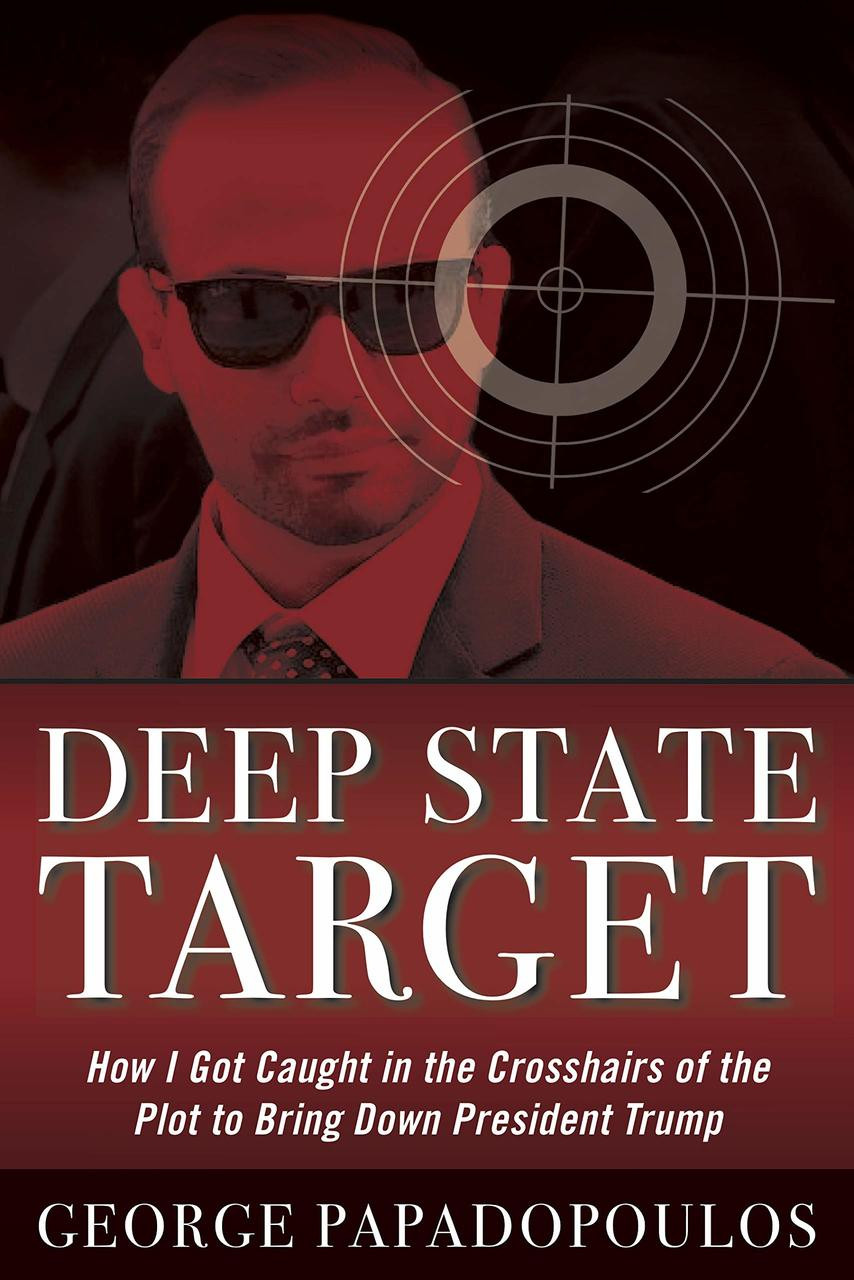 Deep State Target: How I Got Caught in the Crosshairs of the Plot to Bring Down President Trump by George Papadopoulos