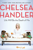 Life Will Be the Death of Me:...and you too! by Chelsea Handler