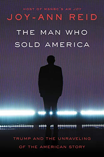 The Man Who Sold America: Trump and the Unraveling of the American Story by Joy-Ann Reid