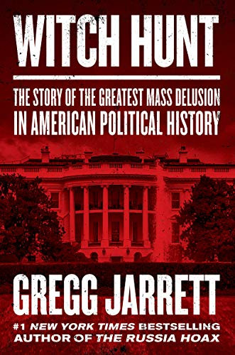 Witch Hunt: The Story of the Greatest Mass Delusion in American Political History by Gregg Jarrett