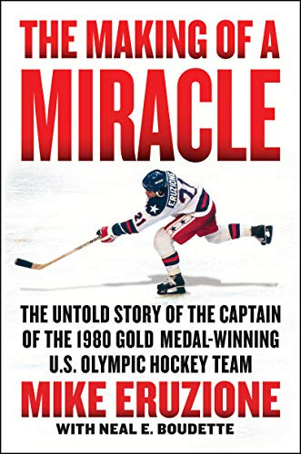 The Making of a Miracle: The Untold Story of the Captain of the 1980 Gold Medal-Winning U.S. Olympic Hockey Team by Mike Eruzione