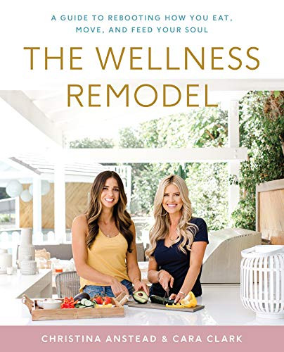The Wellness Remodel: A Guide to Rebooting How You Eat, Move, and Feed Your Soul by Christina Anstead, Cara Clark