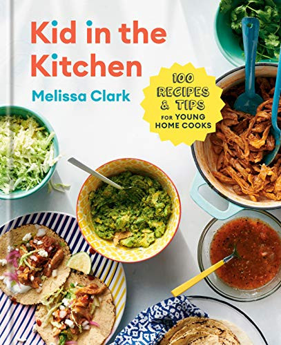 Kid in the Kitchen: 100 Recipes and Tips for Young Home Cooks: A Cookbook by Melissa Clark, Daniel Gercke