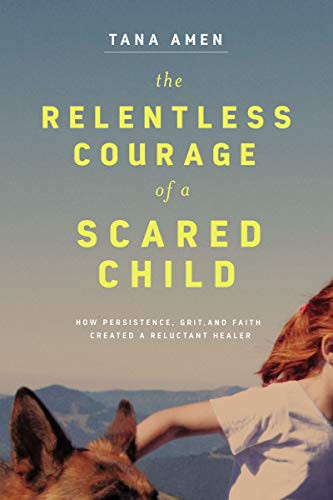 The Relentless Courage of a Scared Child: How Persistence, Grit, and Faith Created a Reluctant Healer by Tana Amen