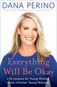 Everything Will Be Okay: Life Lessons for Young Women (from a Former Young Woman) by Dana Perino