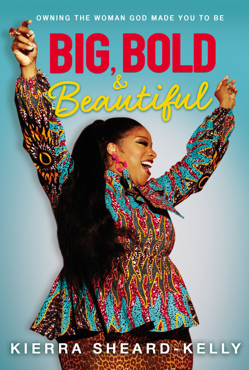 Big, Bold, and Beautiful: Owning the Woman God Made You to Be by Kierra Sheard-Kelly