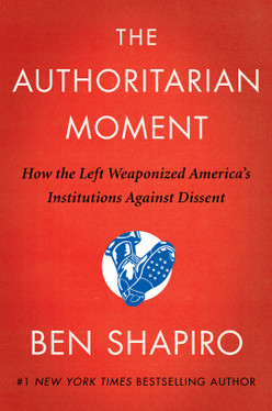 The Authoritarian Moment: How the Left Weaponized America's Institutions Against Dissent by Ben Shapiro