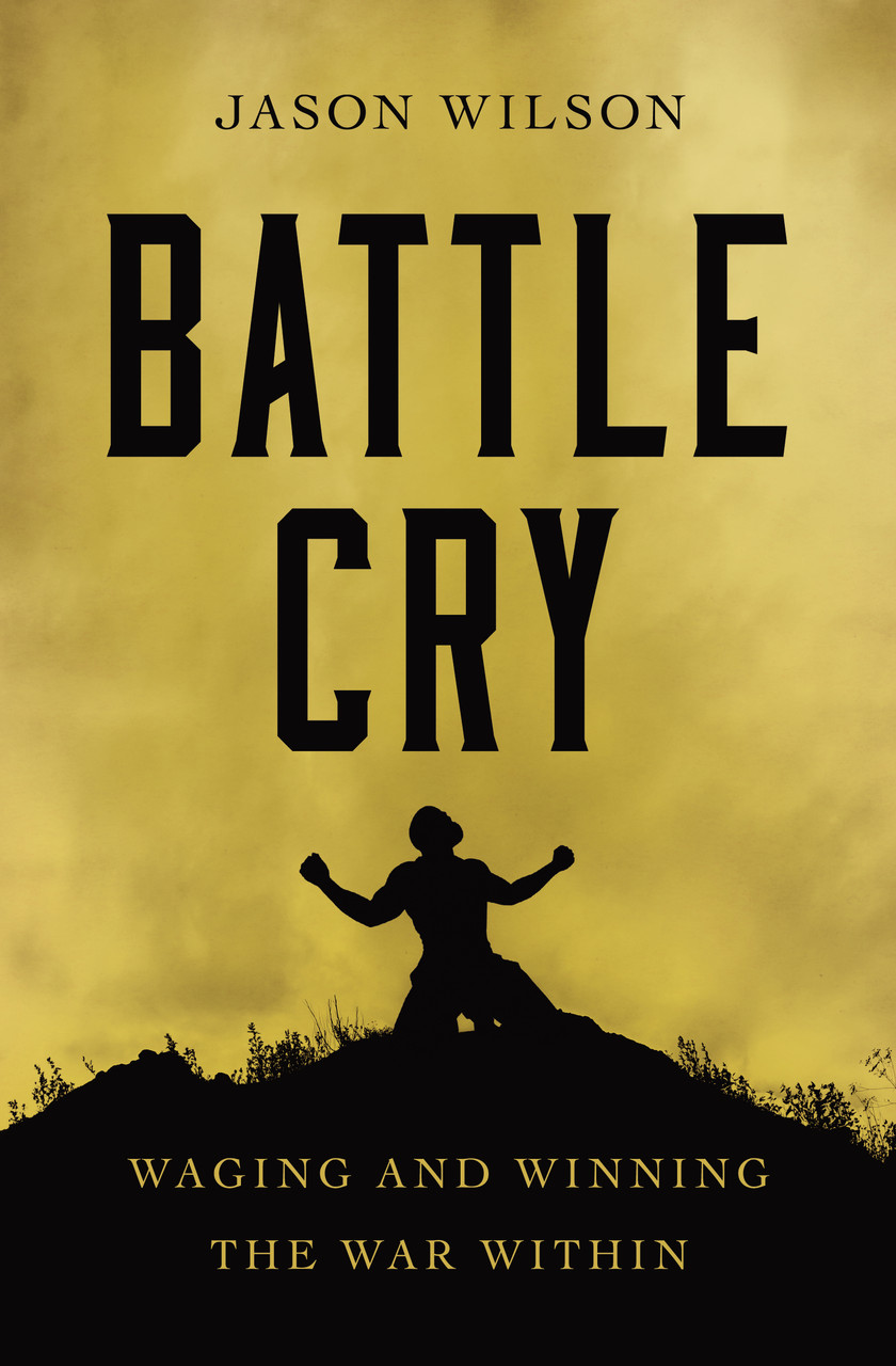 Battle Cry: Waging and Winning the War Within by Jason Wilson