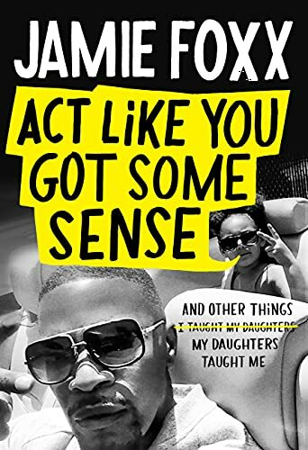 Act Like You Got Some Sense: And Other Things My Daughters Taught Me by Jamie Foxx