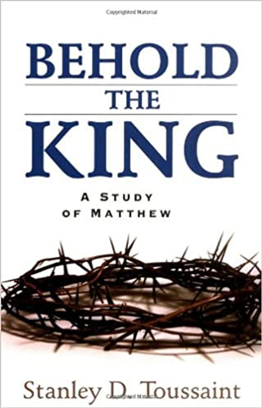 Behold the King: A Study of Matthew By Stanley D. Toussaint