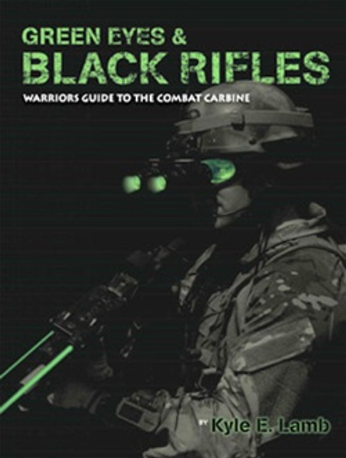GREEN EYES AND BLACK RIFLES -Warriors Guide to the Combat Carbine by Kyle E. Lamb