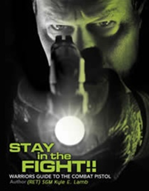 Stay in the Fight! Warriors Guide to the Combat Pistol by Kyle E. Lamb
