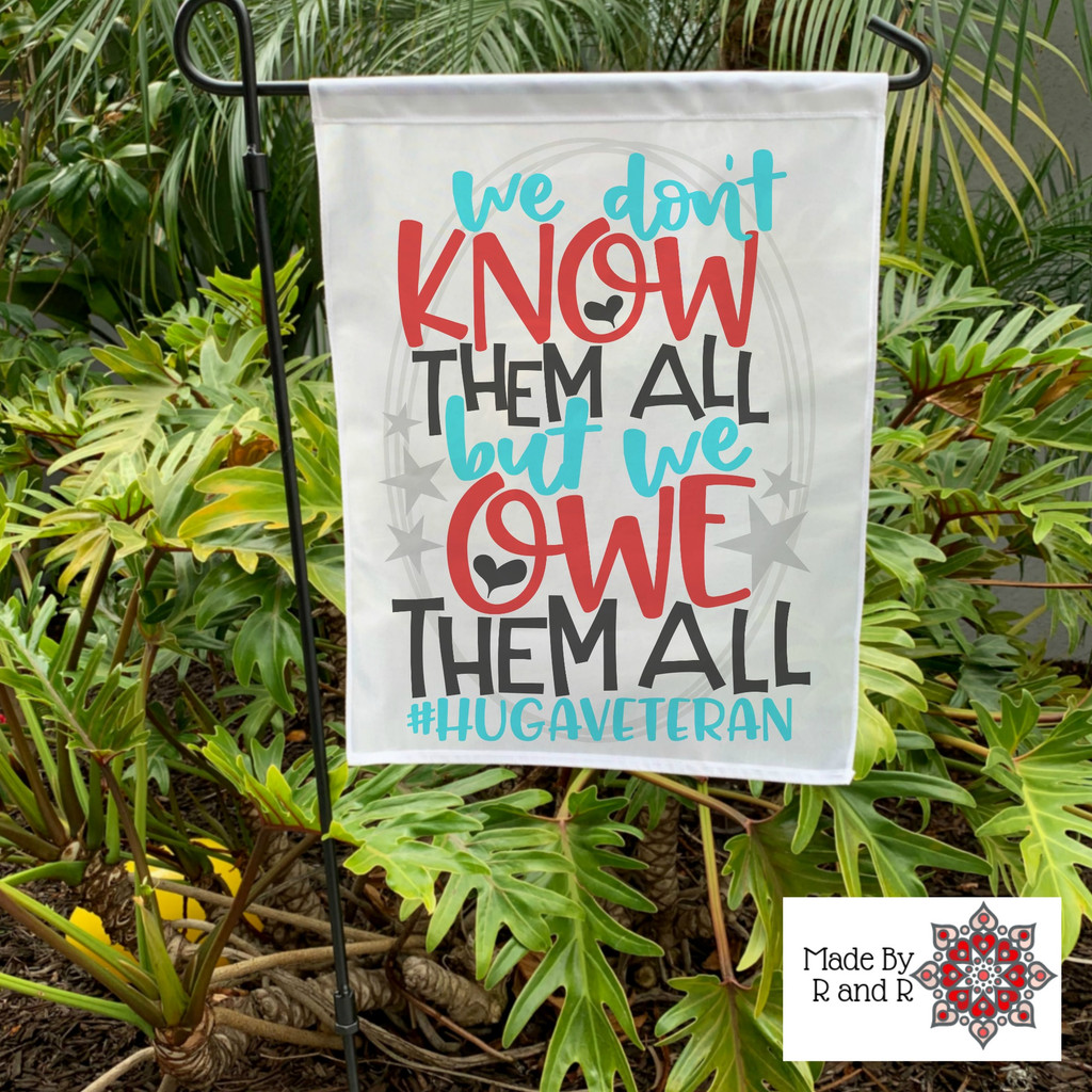 We Don't Know Them All But We Owe Them All Garden Flag