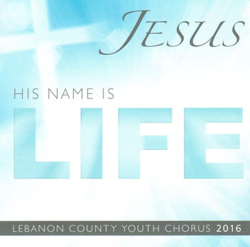 Jesus, His Name Is Life CD by Lebanon County Youth Chorus