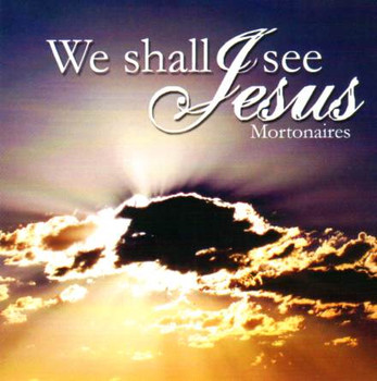 We Shall See Jesus CD by Mortonaires
