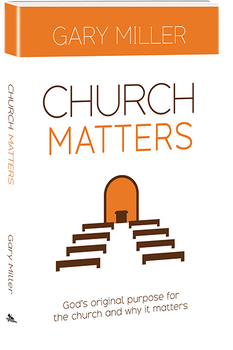 Church Matters: God's Original Purpose for the Church, and Why it Matters - Book by Gary Miller