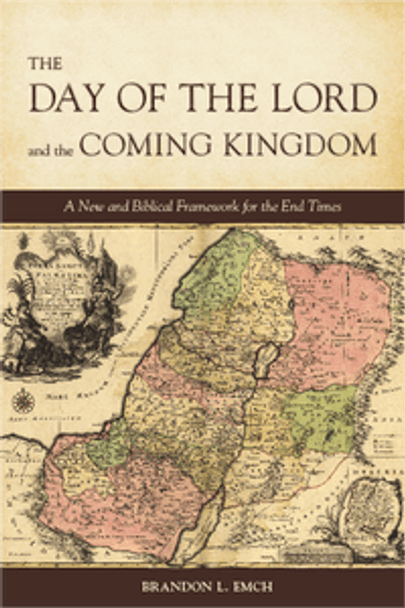 Day of the Lord and the Coming Kingdom: A New and Biblical Framework for the End Times by Brandon L Emch