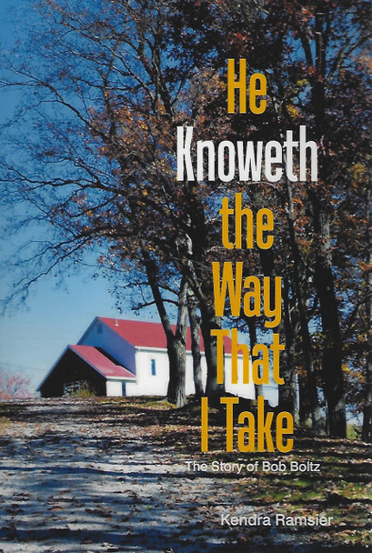 He Knoweth The Way That I Take - The Story of Bob Boltz by Kendra Ramsier