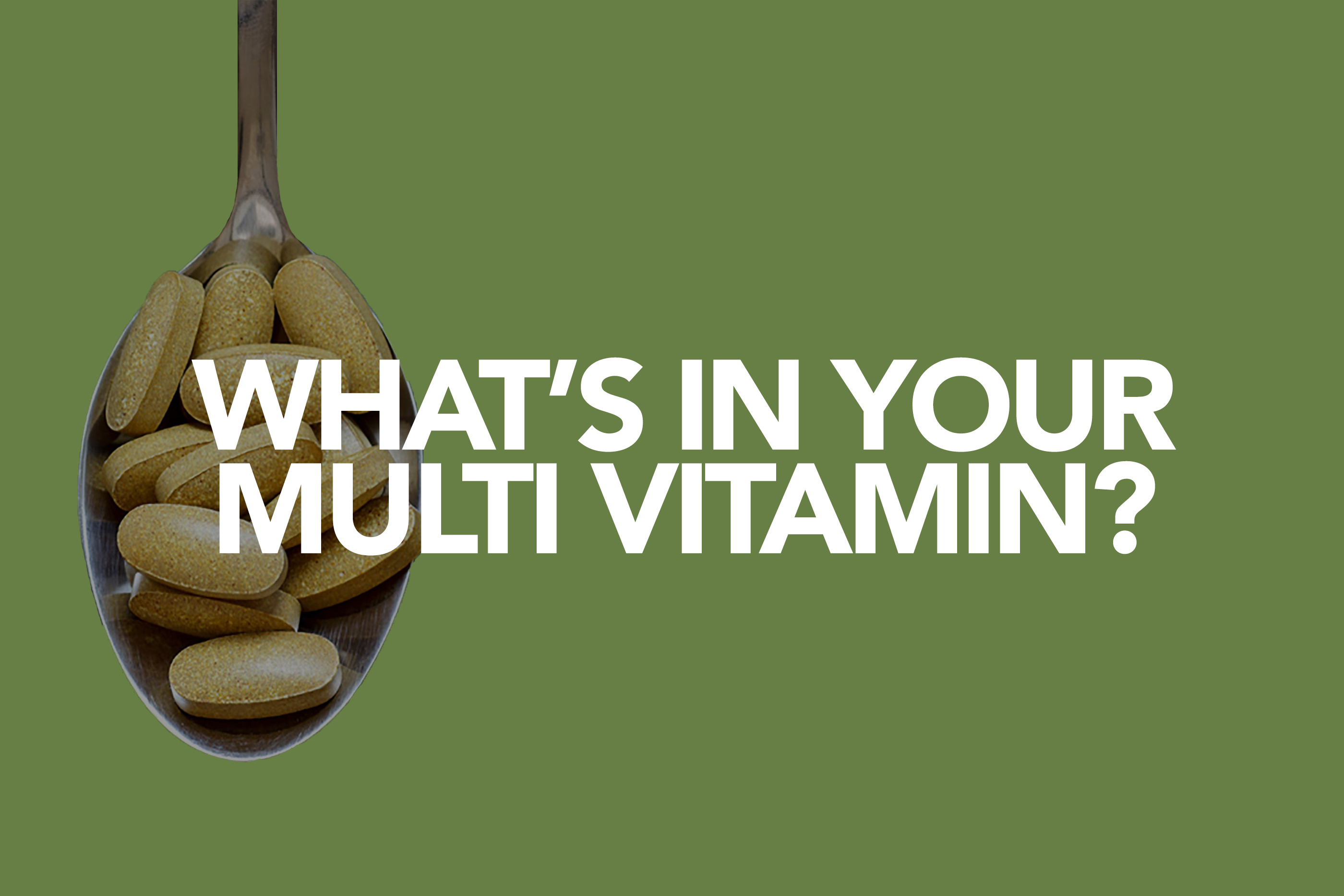 WHAT'S IN YOUR MULTI VITAMIN?