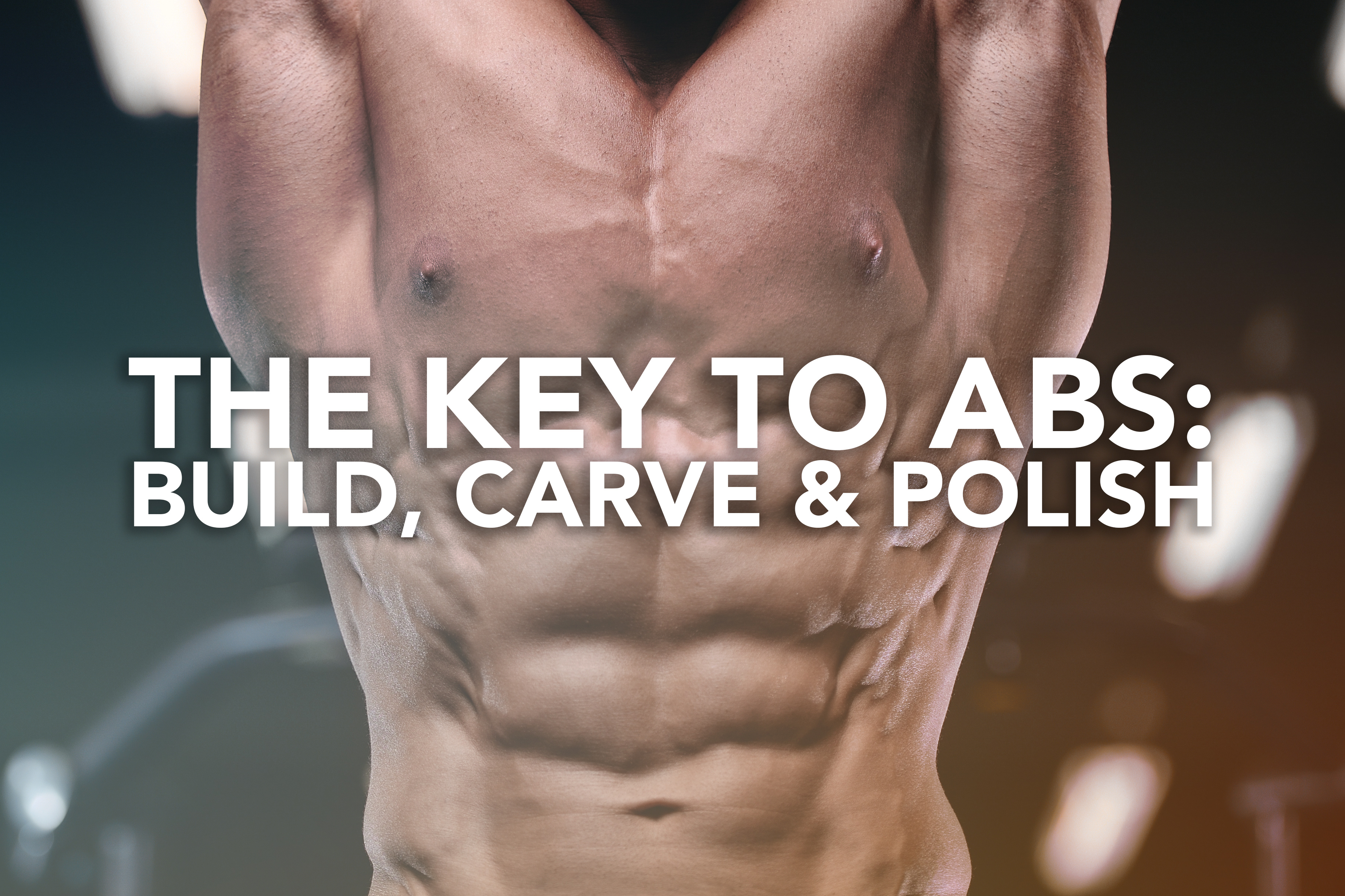 The Key to Abs: Build, Carve & Polish