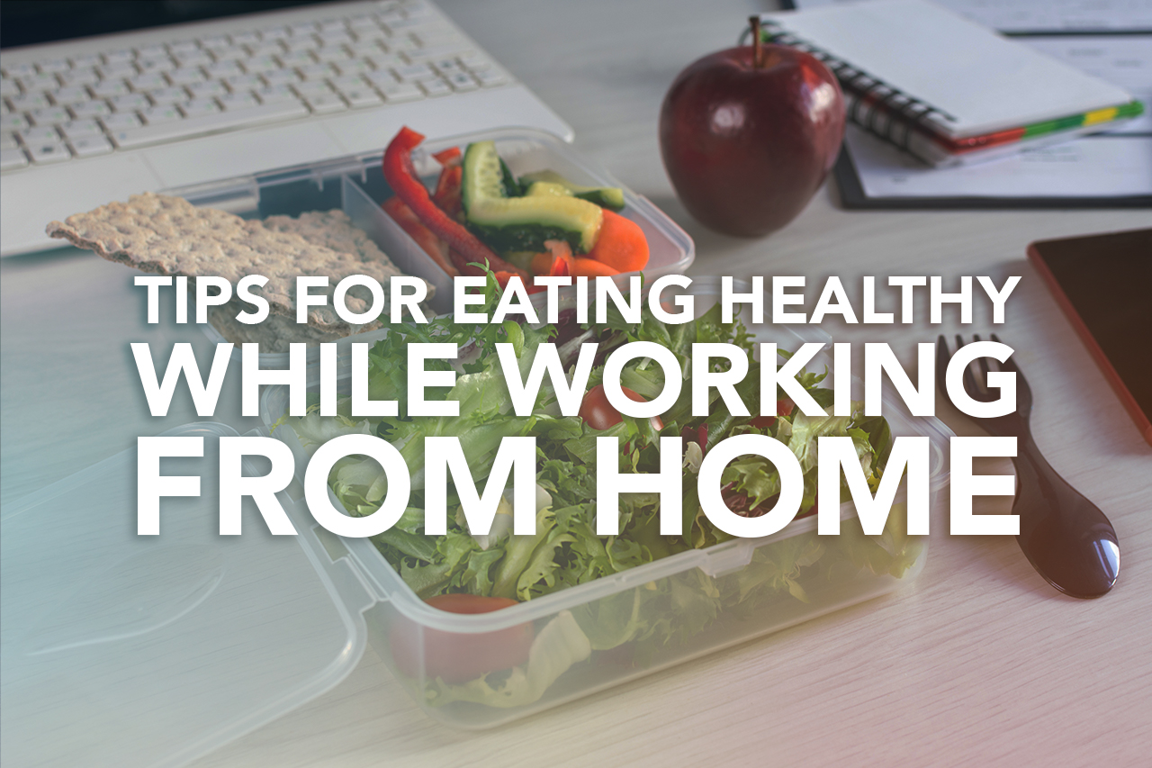 Tips for Eating Healthy While Working from Home