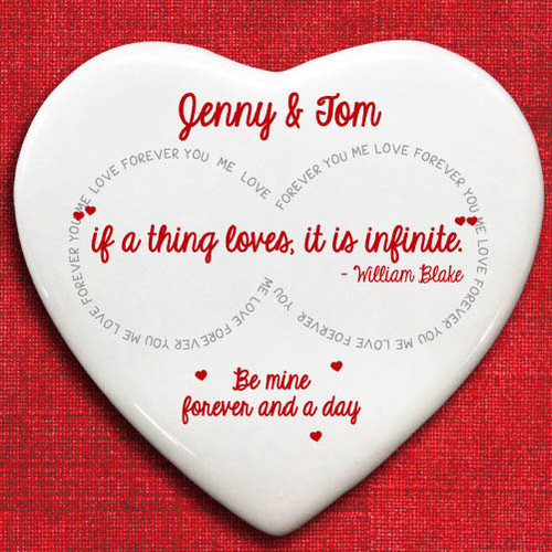 A thoughtful and romantic token of your love that she will cherish.This stunning ceramic love heart token is the perfect gift for an anniversary or for a Valentine's Day gift. You are able to personalise this gift with both of your names making this gift that extra bit special to both of you. With a quote from William Blake 'if a thing loves, it is infinite' this token truly is special. The figure of eight infinity design with the words 'YOU ME LOVE FOREVER' is just another reminder that she has that you adore everything about her.A fabulous gift that she will treasure.Dimensions:10cm x 9cm