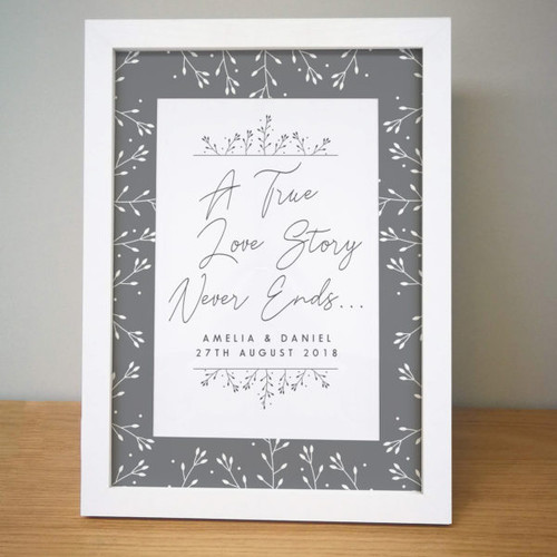 """Personalise this beautiful framed print with any message over two lines of 30 characters each. The beautiful phrase 'A True Love Story Never Ends…' stands proud in the centre of the print and your unique message is printed below. The frame is 34.5cm tall, 25.5cm wide and 1.5cm thick. The print inside is 9"""" x 6""""."""