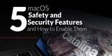 5 macOS Safety and Security Features and How to Enable Them